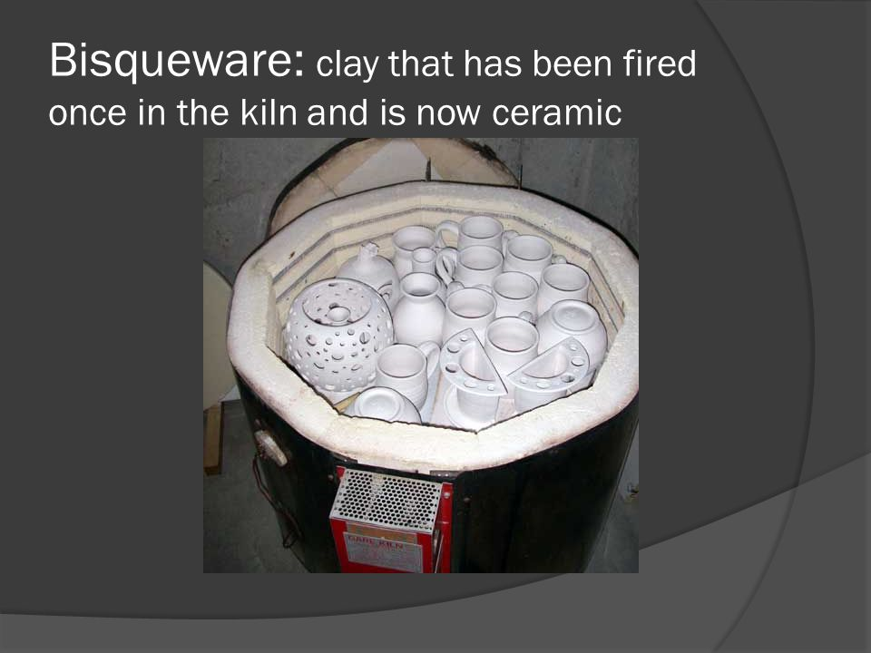 Bisqueware: clay that has been fired once in the kiln and is now ceramic