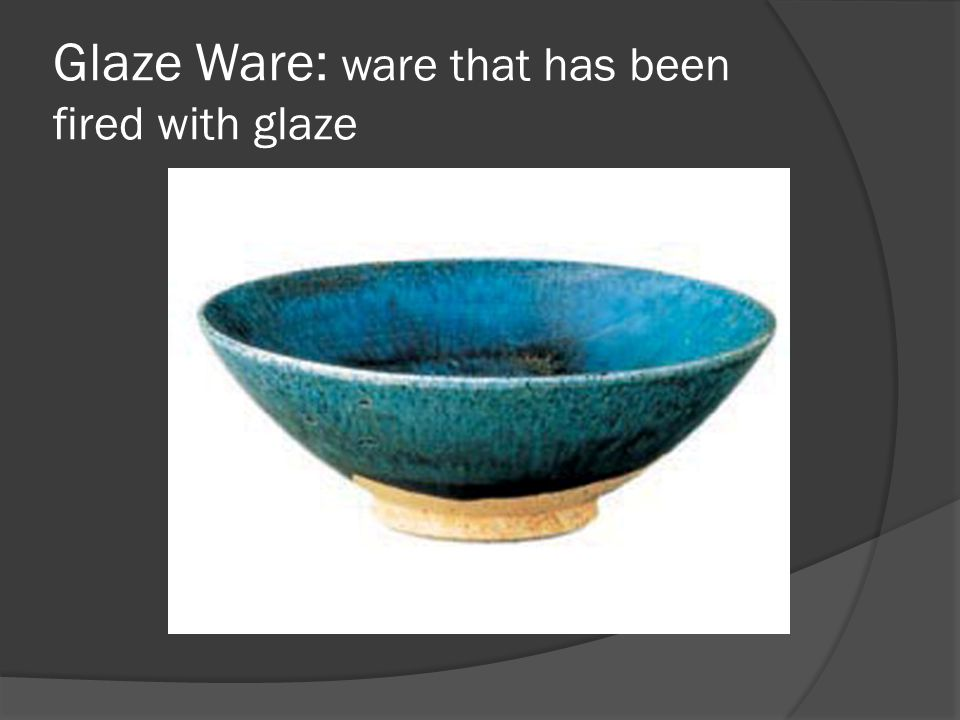 Glaze Ware: ware that has been fired with glaze