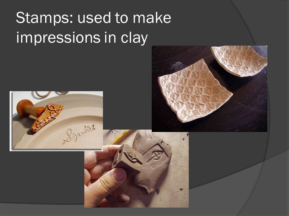 Stamps: used to make impressions in clay
