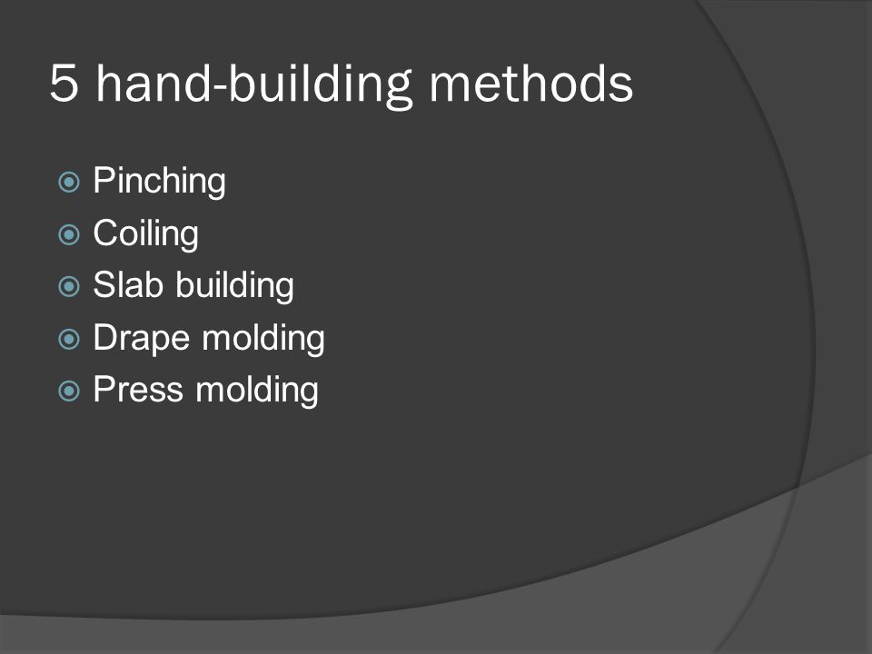 5 hand-building methods  Pinching  Coiling  Slab building  Drape molding  Press molding