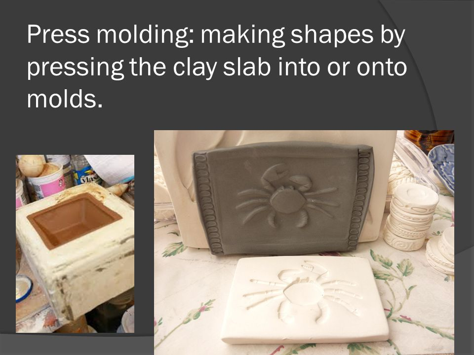 Press molding: making shapes by pressing the clay slab into or onto molds.