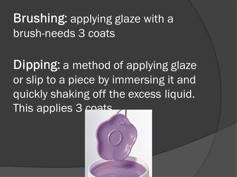 Brushing: applying glaze with a brush-needs 3 coats Dipping: a method of applying glaze or slip to a piece by immersing it and quickly shaking off the excess liquid.
