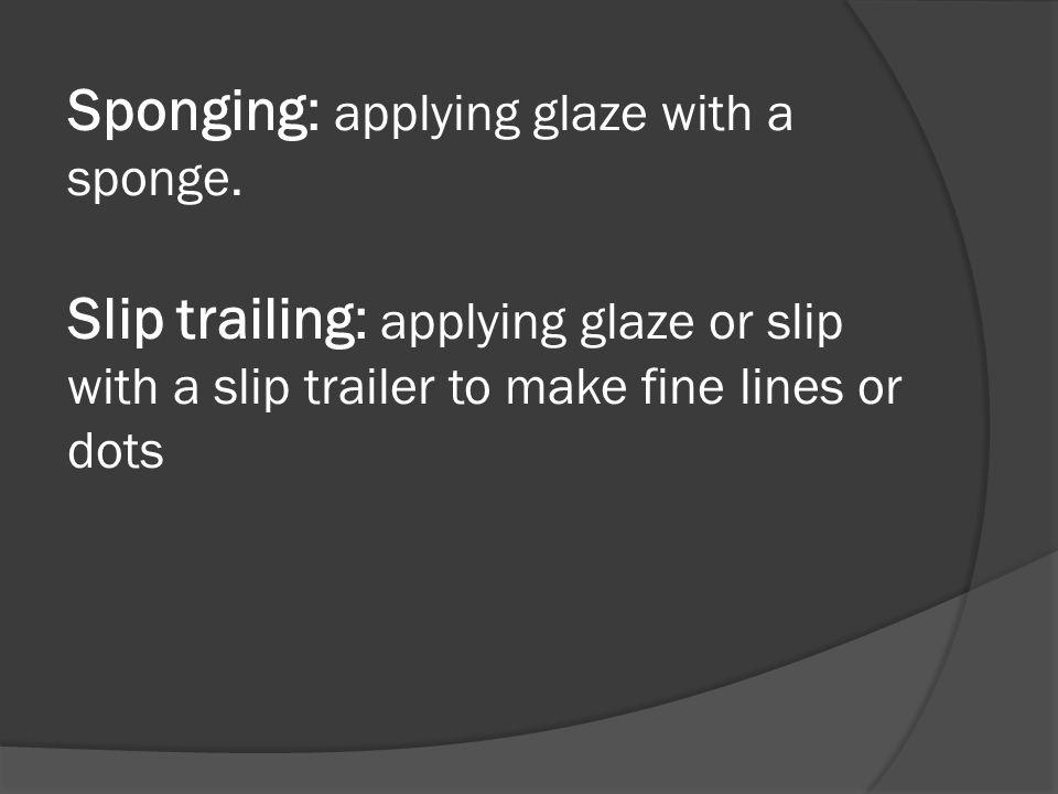 Sponging: applying glaze with a sponge.