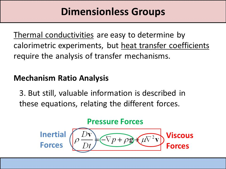 Dimensionless Groups Thermal conductivities are easy to determine by calorimetric experiments, but heat transfer coefficients require the analysis of transfer mechanisms.
