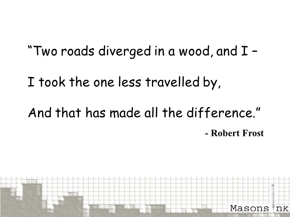 """Two roads diverged in a wood, and I – I took the one less travelled by, And that has made all the difference."" - Robert Frost"