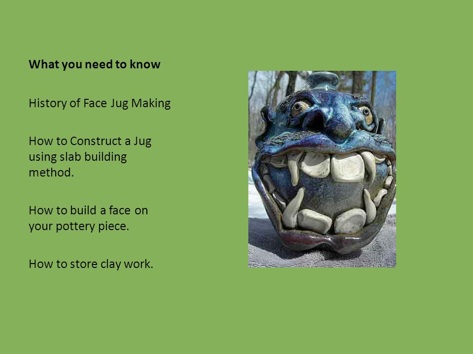 What you need to know History of Face Jug Making How to Construct a Jug using slab building method. How to build a face on your pottery piece. How to