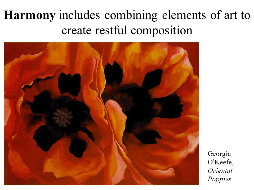 Harmony includes combining elements of art to create restful composition Georgia O ' Keefe, Oriental Poppies