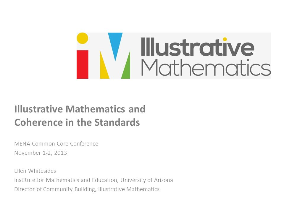 Illustrative Mathematics and Coherence in the Standards MENA Common Core Conference November 1-2, 2013 Ellen Whitesides Institute for Mathematics and