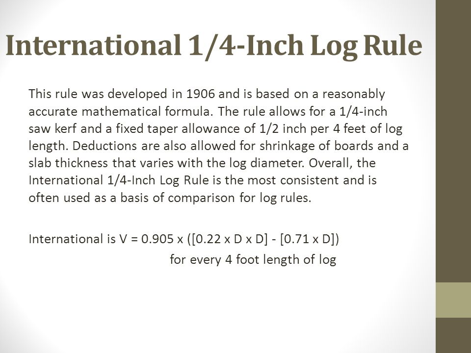 International 1/4-Inch Log Rule This rule was developed in 1906 and is based on a reasonably accurate mathematical formula. The rule allows for a 1/4-