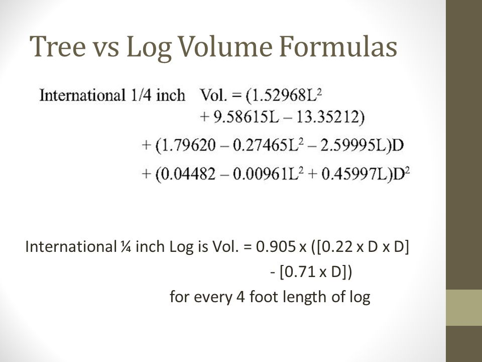 Tree vs Log Volume Formulas International ¼ inch Log is Vol. = 0.905 x ([0.22 x D x D] - [0.71 x D]) for every 4 foot length of log