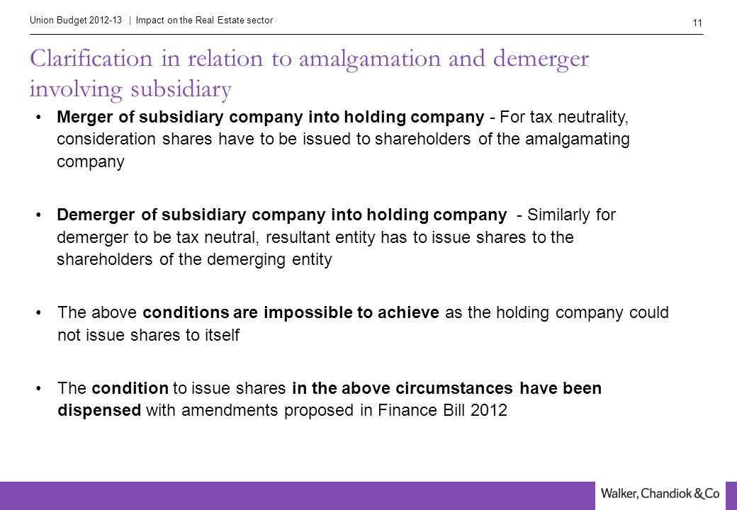 Union Budget 2012-13 | Impact on the Real Estate sector 11 Clarification in relation to amalgamation and demerger involving subsidiary Merger of subsidiary company into holding company - For tax neutrality, consideration shares have to be issued to shareholders of the amalgamating company Demerger of subsidiary company into holding company - Similarly for demerger to be tax neutral, resultant entity has to issue shares to the shareholders of the demerging entity The above conditions are impossible to achieve as the holding company could not issue shares to itself The condition to issue shares in the above circumstances have been dispensed with amendments proposed in Finance Bill 2012