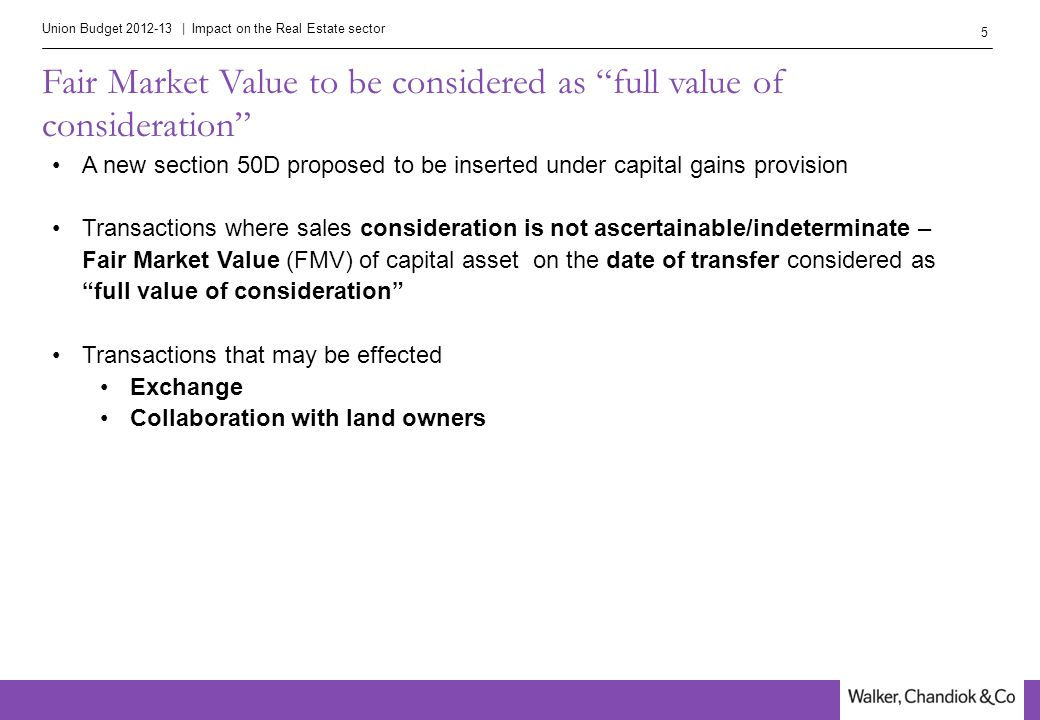 Union Budget 2012-13 | Impact on the Real Estate sector 5 Fair Market Value to be considered as full value of consideration A new section 50D proposed to be inserted under capital gains provision Transactions where sales consideration is not ascertainable/indeterminate – Fair Market Value (FMV) of capital asset on the date of transfer considered as full value of consideration Transactions that may be effected Exchange Collaboration with land owners