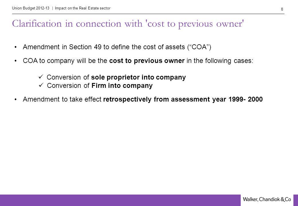 Union Budget 2012-13 | Impact on the Real Estate sector 8 Clarification in connection with cost to previous owner Amendment in Section 49 to define the cost of assets ( COA ) COA to company will be the cost to previous owner in the following cases: Conversion of sole proprietor into company Conversion of Firm into company Amendment to take effect retrospectively from assessment year 1999- 2000
