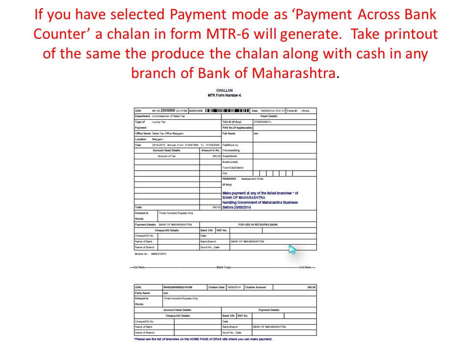 If you have selected Payment mode as 'Payment Across Bank Counter' a chalan in form MTR-6 will generate. Take printout of the same the produce the cha