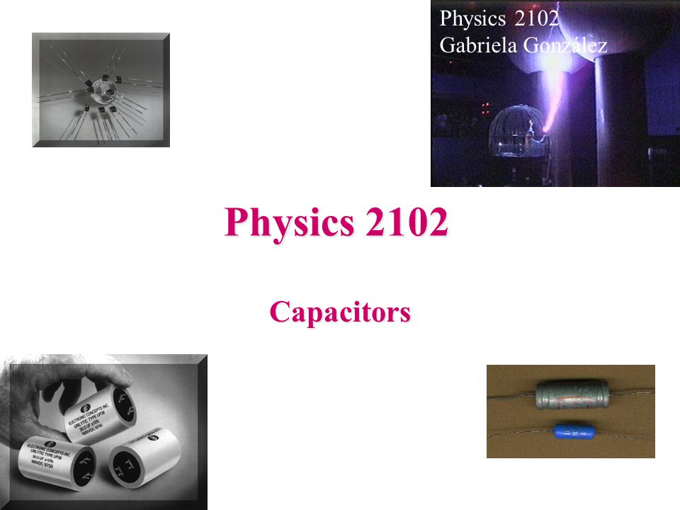 Physics 2102 Capacitors Gabriela González