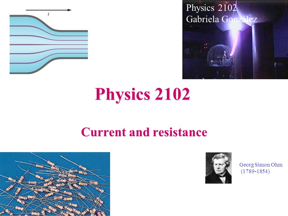 Physics 2102 Current and resistance Physics 2102 Gabriela González Georg Simon Ohm (1789-1854)