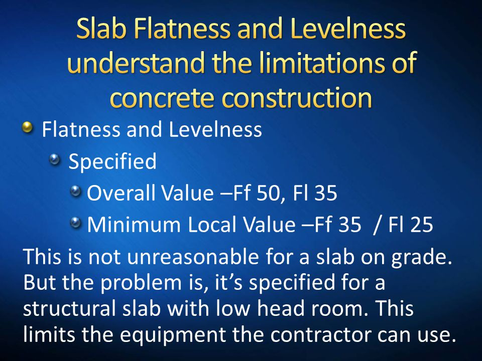 Flatness and Levelness Specified Overall Value –Ff 50, Fl 35 Minimum Local Value –Ff 35 / Fl 25 This is not unreasonable for a slab on grade. But the