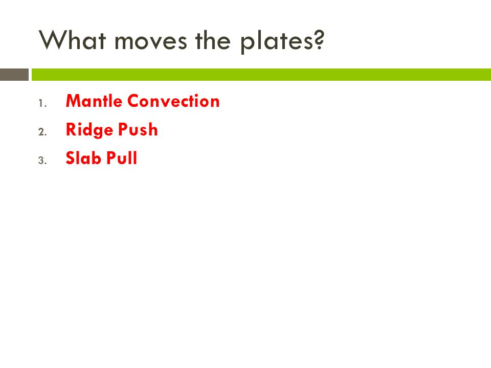 What moves the plates? 1. Mantle Convection 2. Ridge Push 3. Slab Pull
