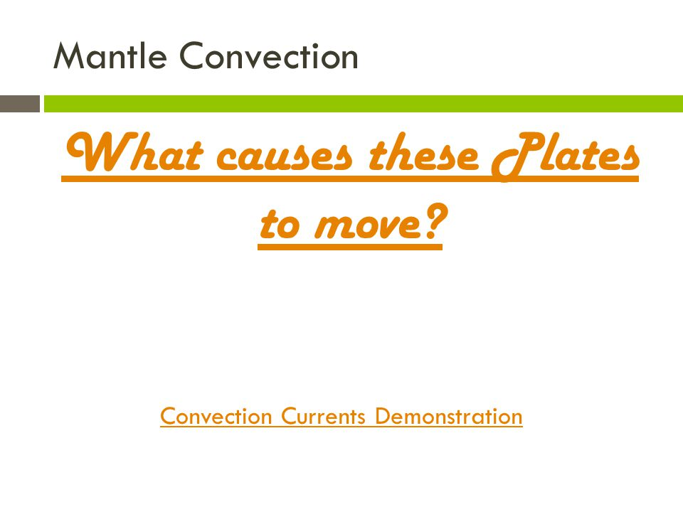 Mantle Convection What causes these Plates to move? Convection Currents Demonstration