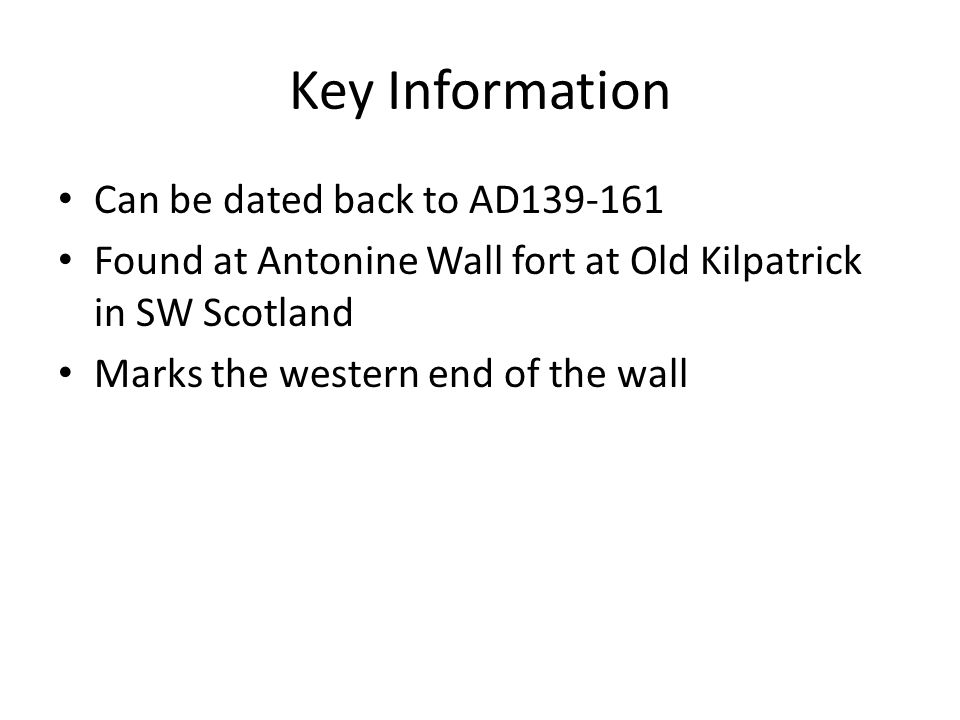 Key Information Can be dated back to AD139-161 Found at Antonine Wall fort at Old Kilpatrick in SW Scotland Marks the western end of the wall