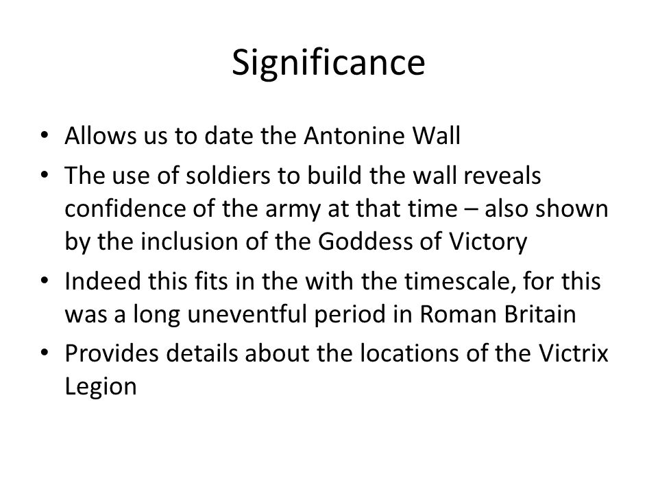 Significance Allows us to date the Antonine Wall The use of soldiers to build the wall reveals confidence of the army at that time – also shown by the inclusion of the Goddess of Victory Indeed this fits in the with the timescale, for this was a long uneventful period in Roman Britain Provides details about the locations of the Victrix Legion