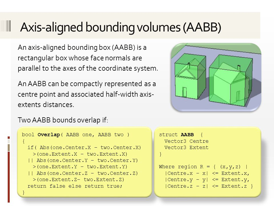 An axis-aligned bounding box (AABB) is a rectangular box whose face normals are parallel to the axes of the coordinate system.