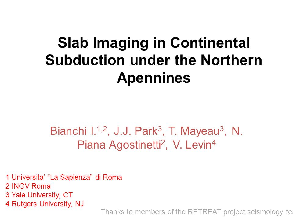 Slab Imaging in Continental Subduction under the Northern Apennines Bianchi I. 1,2, J.J. Park 3, T. Mayeau 3, N. Piana Agostinetti 2, V. Levin 4 1 Uni