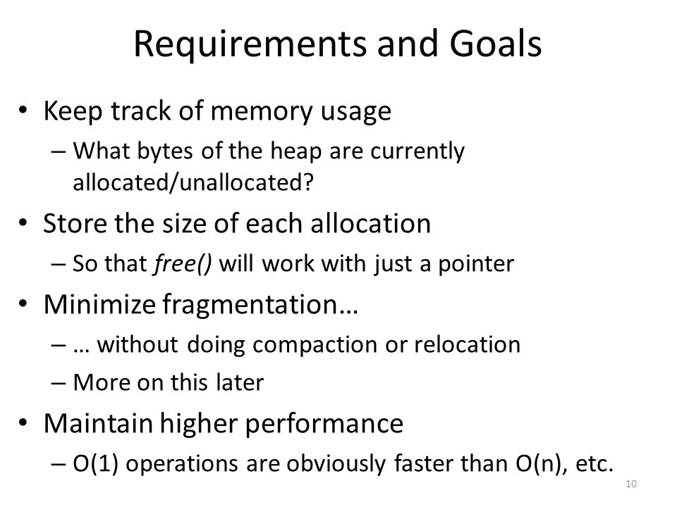 Requirements and Goals Keep track of memory usage – What bytes of the heap are currently allocated/unallocated.