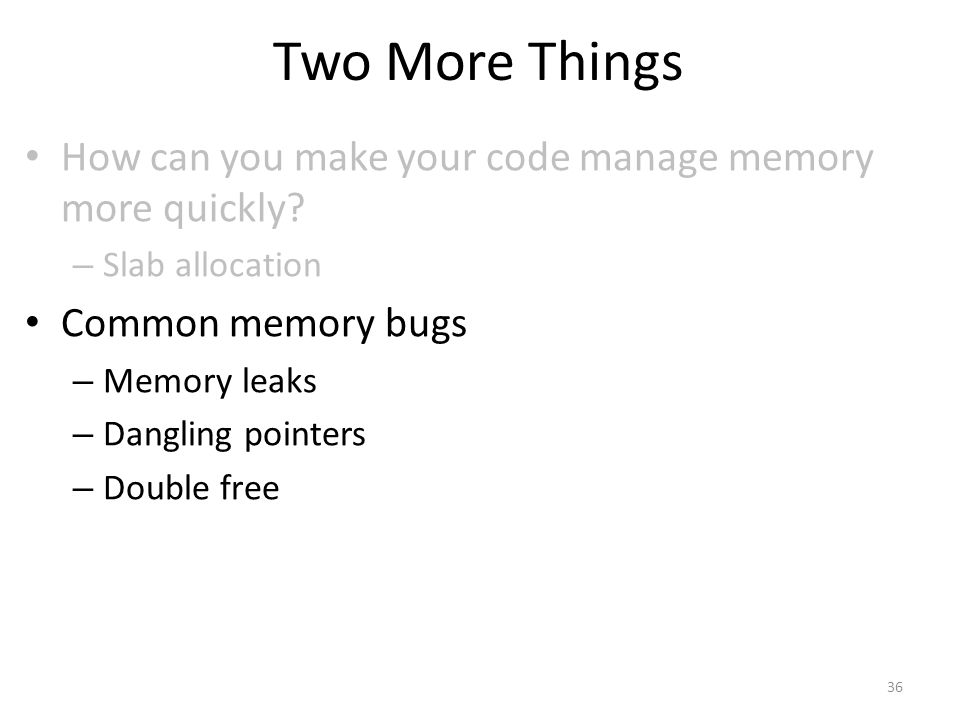 Two More Things How can you make your code manage memory more quickly.