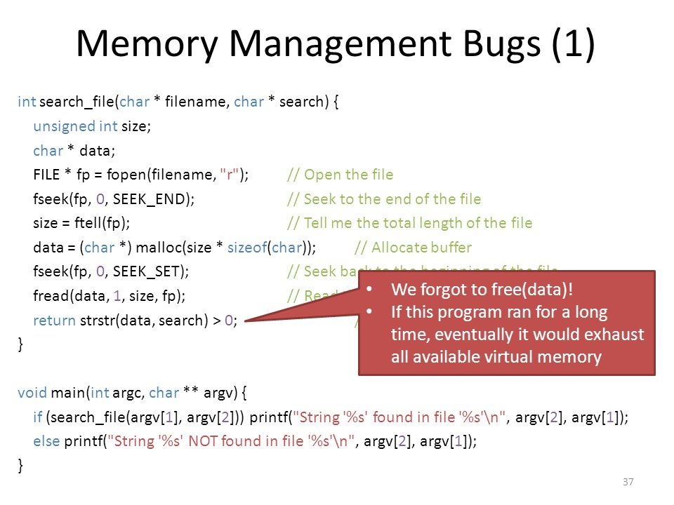Memory Management Bugs (1) int search_file(char * filename, char * search) { unsigned int size; char * data; FILE * fp = fopen(filename, r );// Open the file fseek(fp, 0, SEEK_END);// Seek to the end of the file size = ftell(fp);// Tell me the total length of the file data = (char *) malloc(size * sizeof(char));// Allocate buffer fseek(fp, 0, SEEK_SET);// Seek back to the beginning of the file fread(data, 1, size, fp);// Read the whole file into the buffer return strstr(data, search) > 0;// Is the search string in the buffer.