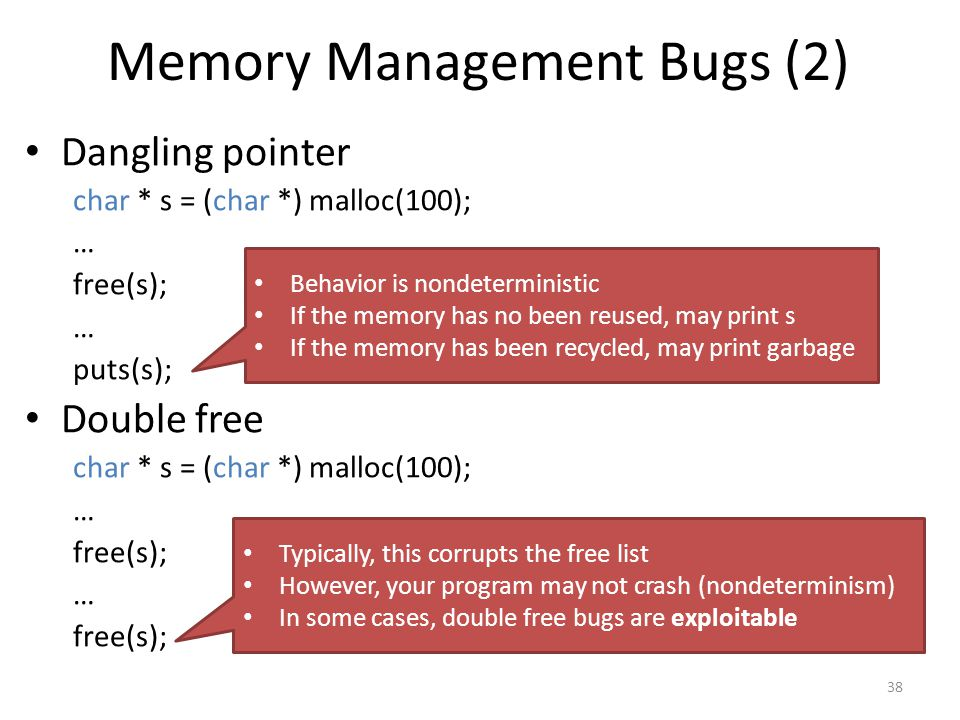 Memory Management Bugs (2) Dangling pointer char * s = (char *) malloc(100); … free(s); … puts(s); Double free char * s = (char *) malloc(100); … free(s); … free(s); 38 Behavior is nondeterministic If the memory has no been reused, may print s If the memory has been recycled, may print garbage Typically, this corrupts the free list However, your program may not crash (nondeterminism) In some cases, double free bugs are exploitable