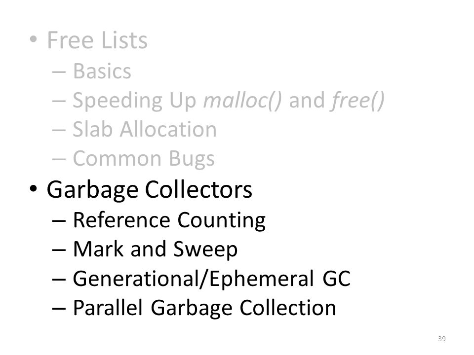Free Lists – Basics – Speeding Up malloc() and free() – Slab Allocation – Common Bugs Garbage Collectors – Reference Counting – Mark and Sweep – Generational/Ephemeral GC – Parallel Garbage Collection 39