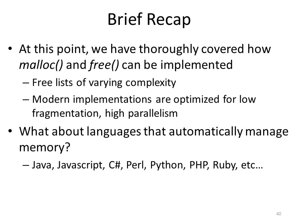 Brief Recap At this point, we have thoroughly covered how malloc() and free() can be implemented – Free lists of varying complexity – Modern implementations are optimized for low fragmentation, high parallelism What about languages that automatically manage memory.