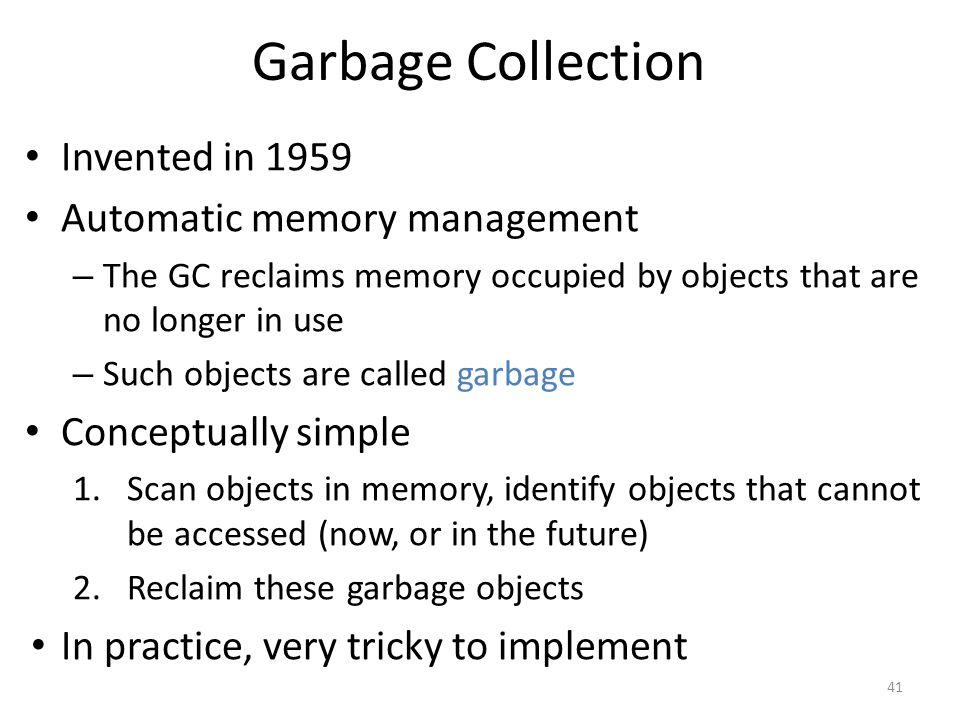 Garbage Collection Invented in 1959 Automatic memory management – The GC reclaims memory occupied by objects that are no longer in use – Such objects are called garbage Conceptually simple 1.Scan objects in memory, identify objects that cannot be accessed (now, or in the future) 2.Reclaim these garbage objects In practice, very tricky to implement 41