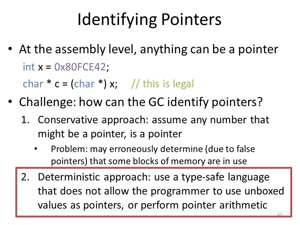 Identifying Pointers At the assembly level, anything can be a pointer int x = 0x80FCE42; char * c = (char *) x; // this is legal Challenge: how can the GC identify pointers.