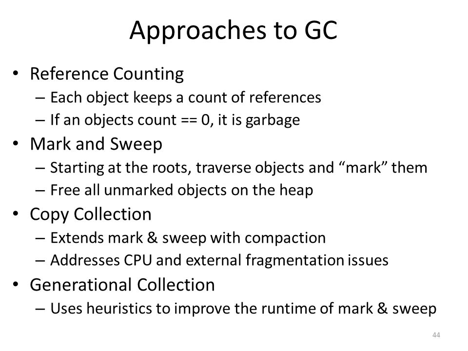 Approaches to GC Reference Counting – Each object keeps a count of references – If an objects count == 0, it is garbage Mark and Sweep – Starting at the roots, traverse objects and mark them – Free all unmarked objects on the heap Copy Collection – Extends mark & sweep with compaction – Addresses CPU and external fragmentation issues Generational Collection – Uses heuristics to improve the runtime of mark & sweep 44