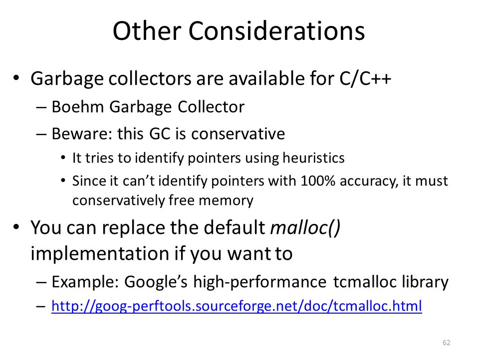 Other Considerations Garbage collectors are available for C/C++ – Boehm Garbage Collector – Beware: this GC is conservative It tries to identify pointers using heuristics Since it can't identify pointers with 100% accuracy, it must conservatively free memory You can replace the default malloc() implementation if you want to – Example: Google's high-performance tcmalloc library – http://goog-perftools.sourceforge.net/doc/tcmalloc.html http://goog-perftools.sourceforge.net/doc/tcmalloc.html 62