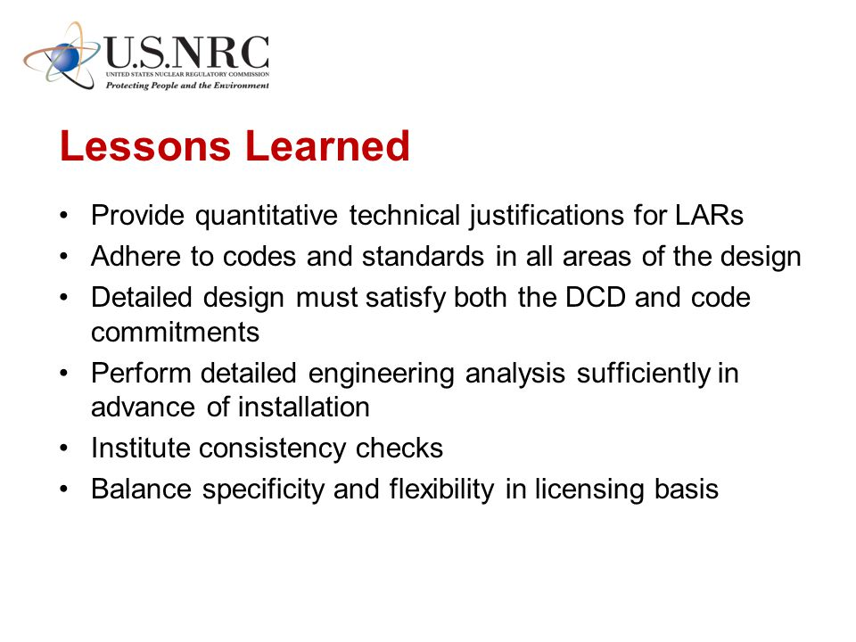 Lessons Learned Provide quantitative technical justifications for LARs Adhere to codes and standards in all areas of the design Detailed design must satisfy both the DCD and code commitments Perform detailed engineering analysis sufficiently in advance of installation Institute consistency checks Balance specificity and flexibility in licensing basis