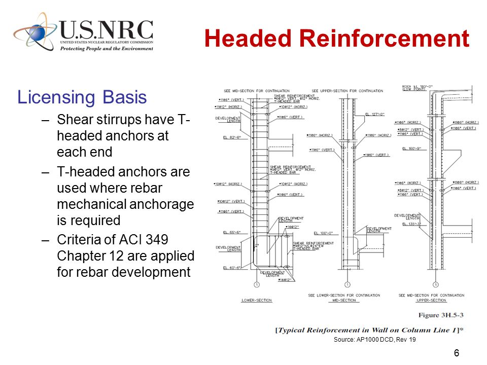 Headed Reinforcement Licensing Basis –Shear stirrups have T- headed anchors at each end –T-headed anchors are used where rebar mechanical anchorage is required –Criteria of ACI 349 Chapter 12 are applied for rebar development 6 Source: AP1000 DCD, Rev 19