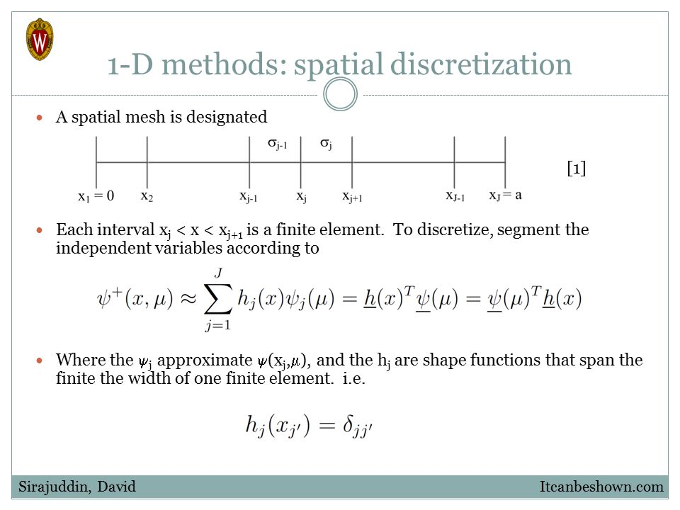 1-D methods: spatial discretization A spatial mesh is designated Each interval x j < x < x j+1 is a finite element. To discretize, segment the indepen