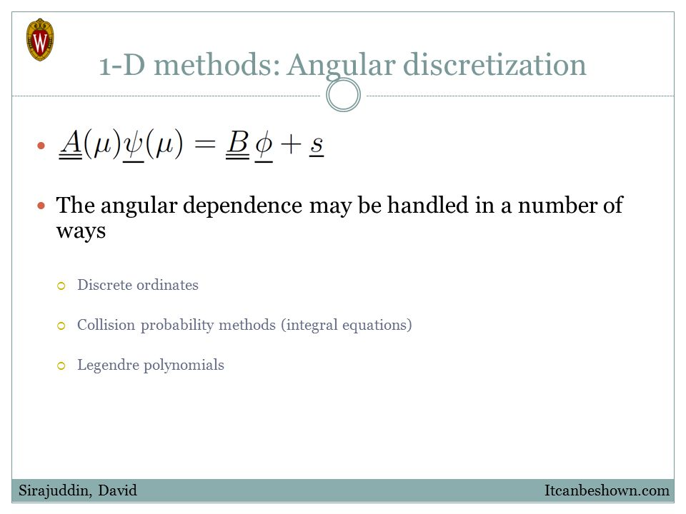 1-D methods: Angular discretization The angular dependence may be handled in a number of ways  Discrete ordinates  Collision probability methods (in