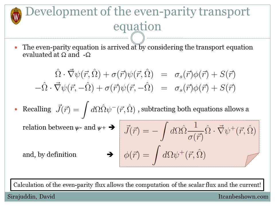 Development of the even-parity transport equation The even-parity equation is arrived at by considering the transport equation evaluated at  and -  Adding and subtracting the above equations produces two new equations that may be combined to eliminate  - Itcanbeshown.comSirajuddin, David Even-parity transport equation (isotropic scattering)