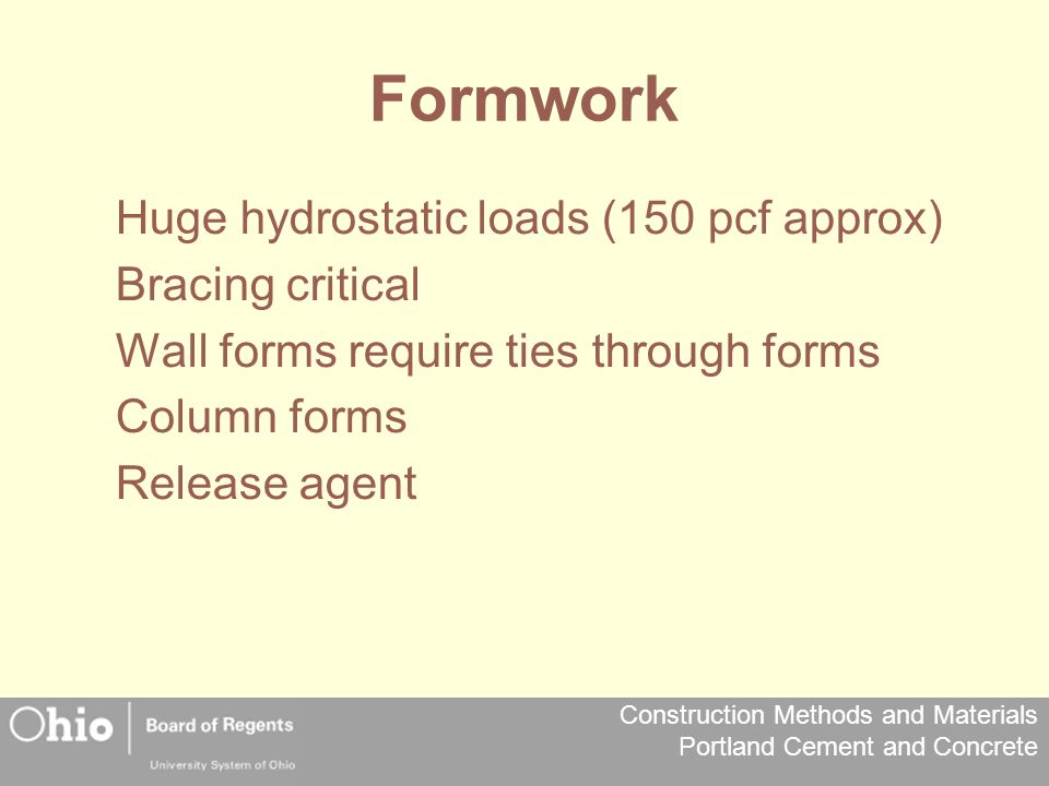 Construction Methods and Materials Portland Cement and Concrete Formwork Huge hydrostatic loads (150 pcf approx) Bracing critical Wall forms require ties through forms Column forms Release agent