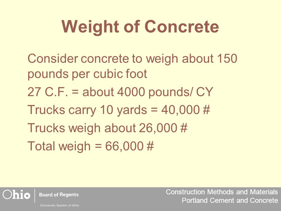 Construction Methods and Materials Portland Cement and Concrete Weight of Concrete Consider concrete to weigh about 150 pounds per cubic foot 27 C.F.