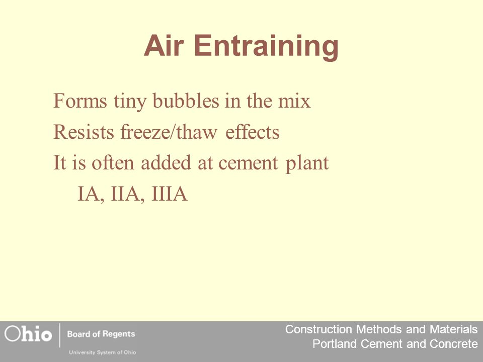 Construction Methods and Materials Portland Cement and Concrete Air Entraining Forms tiny bubbles in the mix Resists freeze/thaw effects It is often added at cement plant IA, IIA, IIIA