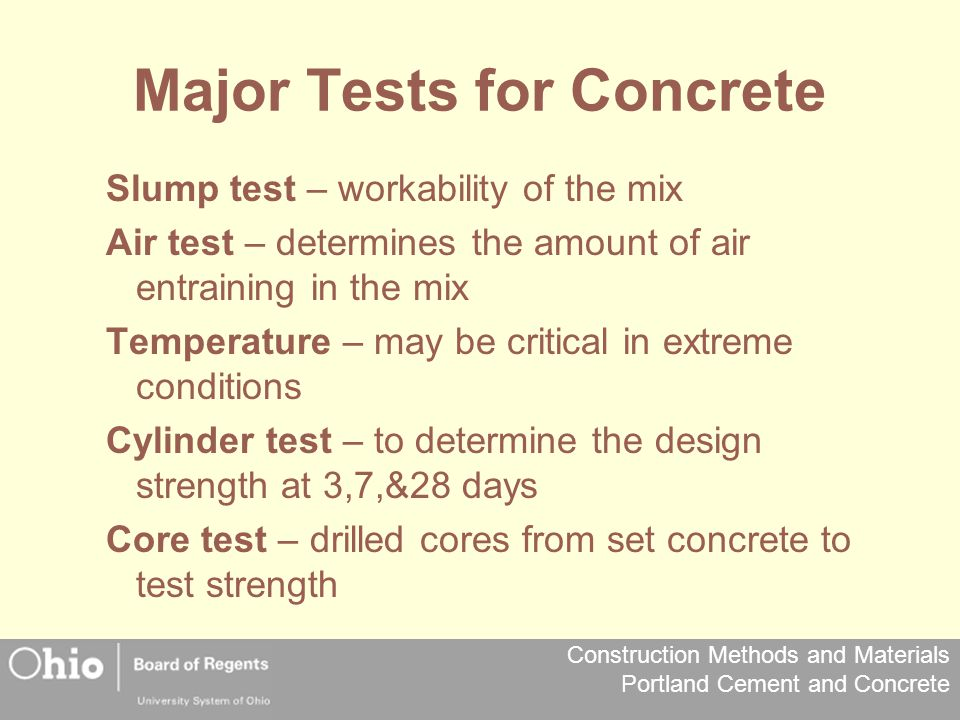 Construction Methods and Materials Portland Cement and Concrete Major Tests for Concrete Slump test – workability of the mix Air test – determines the amount of air entraining in the mix Temperature – may be critical in extreme conditions Cylinder test – to determine the design strength at 3,7,&28 days Core test – drilled cores from set concrete to test strength