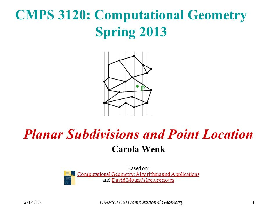 2/14/13CMPS 3120 Computational Geometry1 CMPS 3120: Computational Geometry Spring 2013 Planar Subdivisions and Point Location Carola Wenk Based on: Computational Geometry: Algorithms and Applications and David Mount's lecture notes Computational Geometry: Algorithms and ApplicationsDavid Mount's lecture notes p