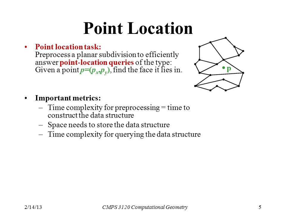 2/14/13CMPS 3120 Computational Geometry5 Point Location Point location task: Preprocess a planar subdivision to efficiently answer point-location quer