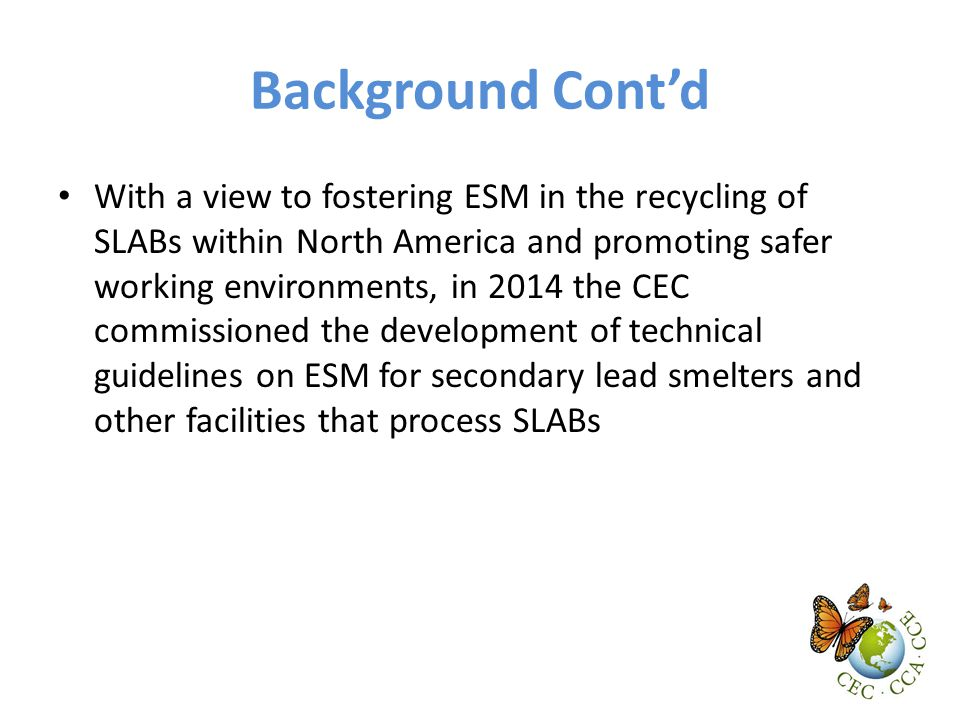Background Cont'd With a view to fostering ESM in the recycling of SLABs within North America and promoting safer working environments, in 2014 the CEC commissioned the development of technical guidelines on ESM for secondary lead smelters and other facilities that process SLABs