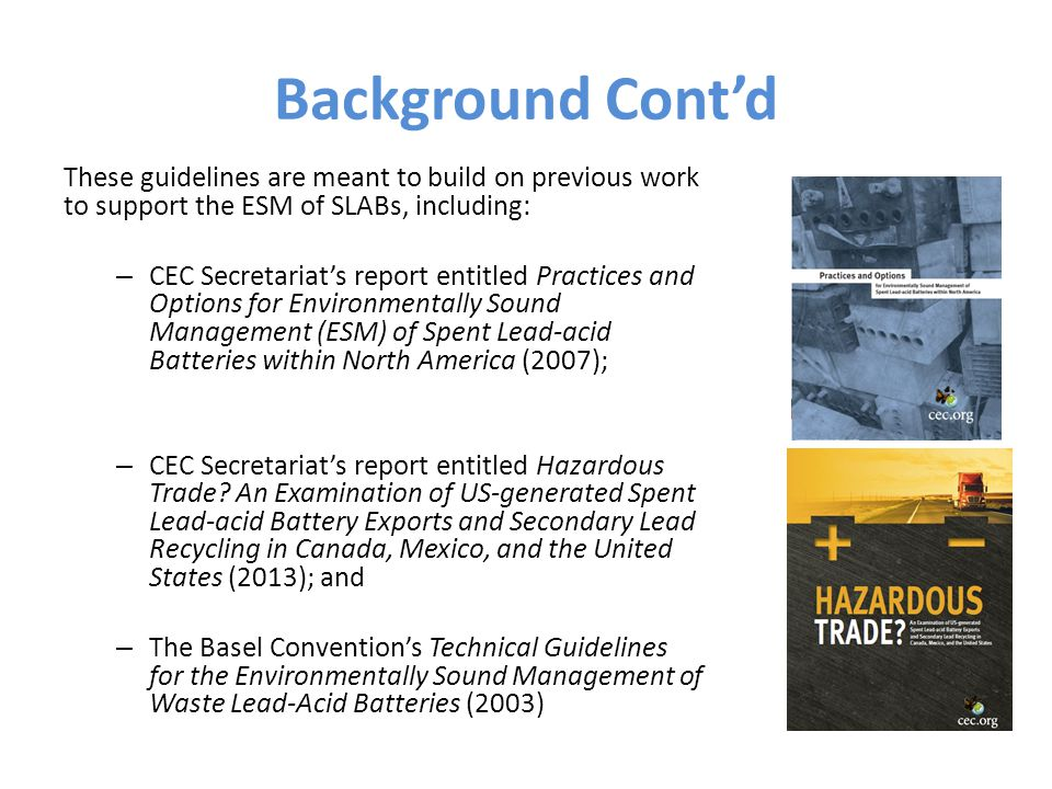 Background Cont'd These guidelines are meant to build on previous work to support the ESM of SLABs, including: – CEC Secretariat's report entitled Practices and Options for Environmentally Sound Management (ESM) of Spent Lead-acid Batteries within North America (2007); – CEC Secretariat's report entitled Hazardous Trade.